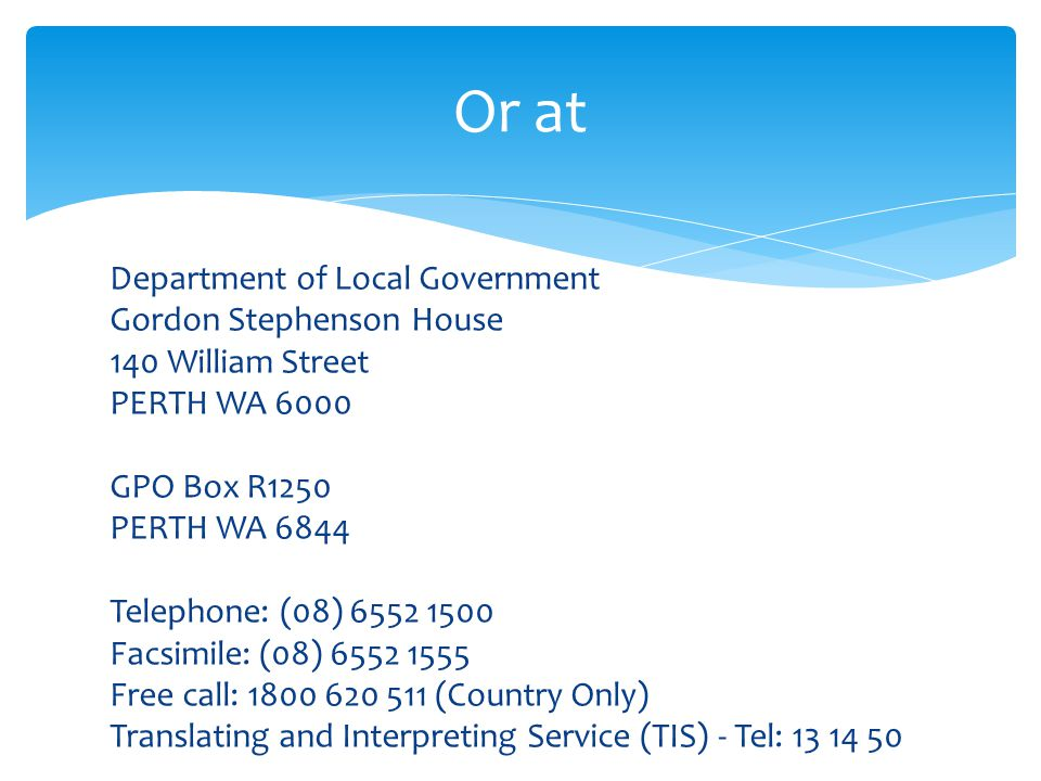 Department of Local Government Gordon Stephenson House 140 William Street PERTH WA 6000 GPO Box R1250 PERTH WA 6844 Telephone: (08) 6552 1500 Facsimile: (08) 6552 1555 Free call: 1800 620 511 (Country Only) Translating and Interpreting Service (TIS) - Tel: 13 14 50 Or at