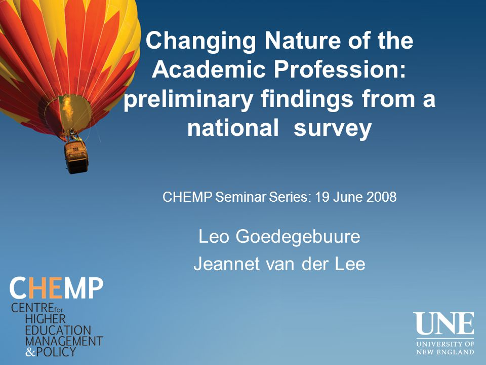 Changing Nature of the Academic Profession: preliminary findings from a national survey Leo Goedegebuure Jeannet van der Lee CHEMP Seminar Series: 19