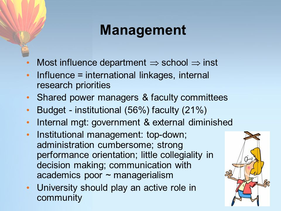 Management Most influence department  school  inst Influence = international linkages, internal research priorities Shared power managers & faculty committees Budget - institutional (56%) faculty (21%) Internal mgt: government & external diminished Institutional management: top-down; administration cumbersome; strong performance orientation; little collegiality in decision making; communication with academics poor ~ managerialism University should play an active role in community