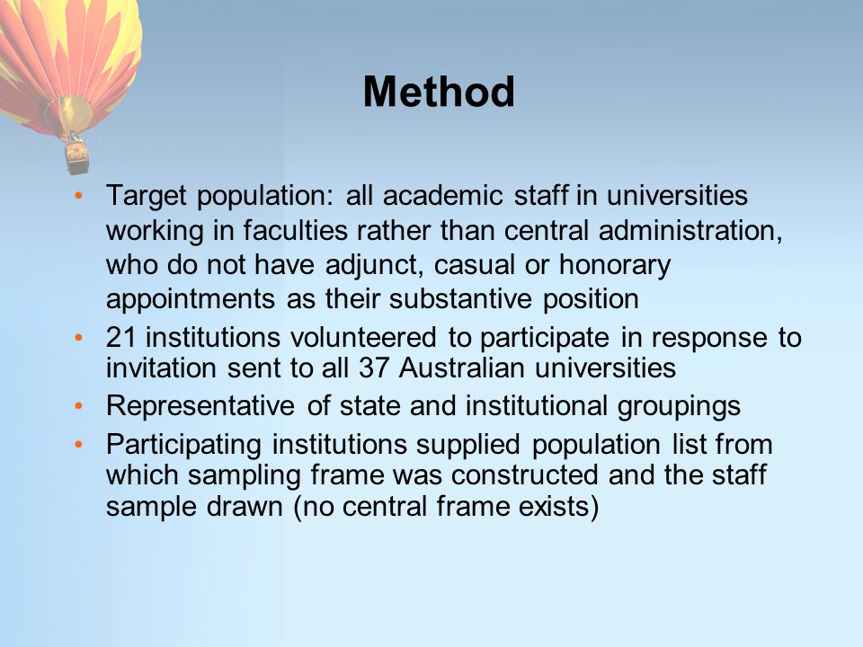 Method Target population: all academic staff in universities working in faculties rather than central administration, who do not have adjunct, casual or honorary appointments as their substantive position 21 institutions volunteered to participate in response to invitation sent to all 37 Australian universities Representative of state and institutional groupings Participating institutions supplied population list from which sampling frame was constructed and the staff sample drawn (no central frame exists)