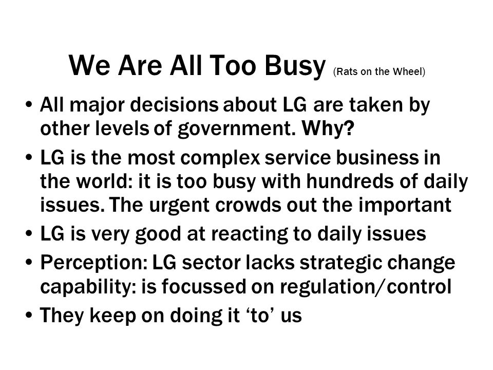 We Are All Too Busy (Rats on the Wheel) All major decisions about LG are taken by other levels of government.