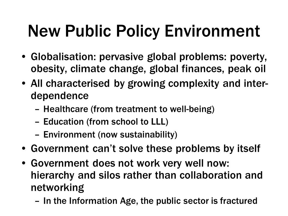 New Public Policy Environment Globalisation: pervasive global problems: poverty, obesity, climate change, global finances, peak oil All characterised by growing complexity and inter- dependence –Healthcare (from treatment to well-being) –Education (from school to LLL) –Environment (now sustainability) Government can't solve these problems by itself Government does not work very well now: hierarchy and silos rather than collaboration and networking –In the Information Age, the public sector is fractured