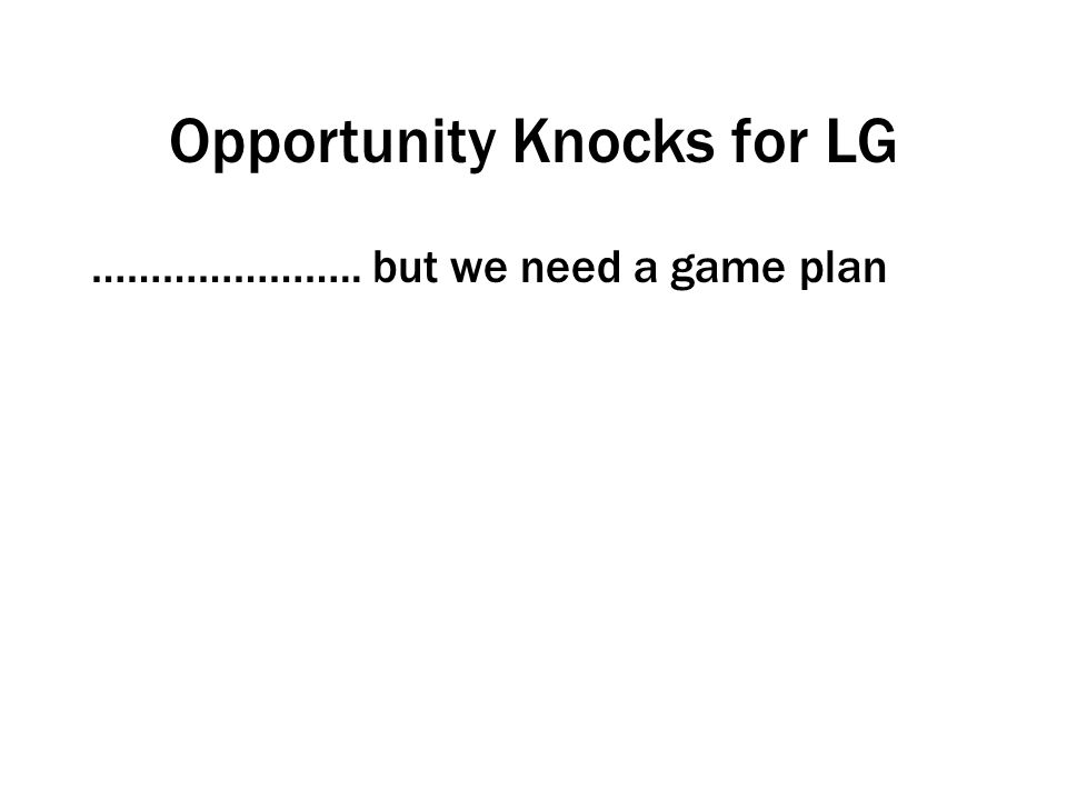 Opportunity Knocks for LG ………………….. but we need a game plan