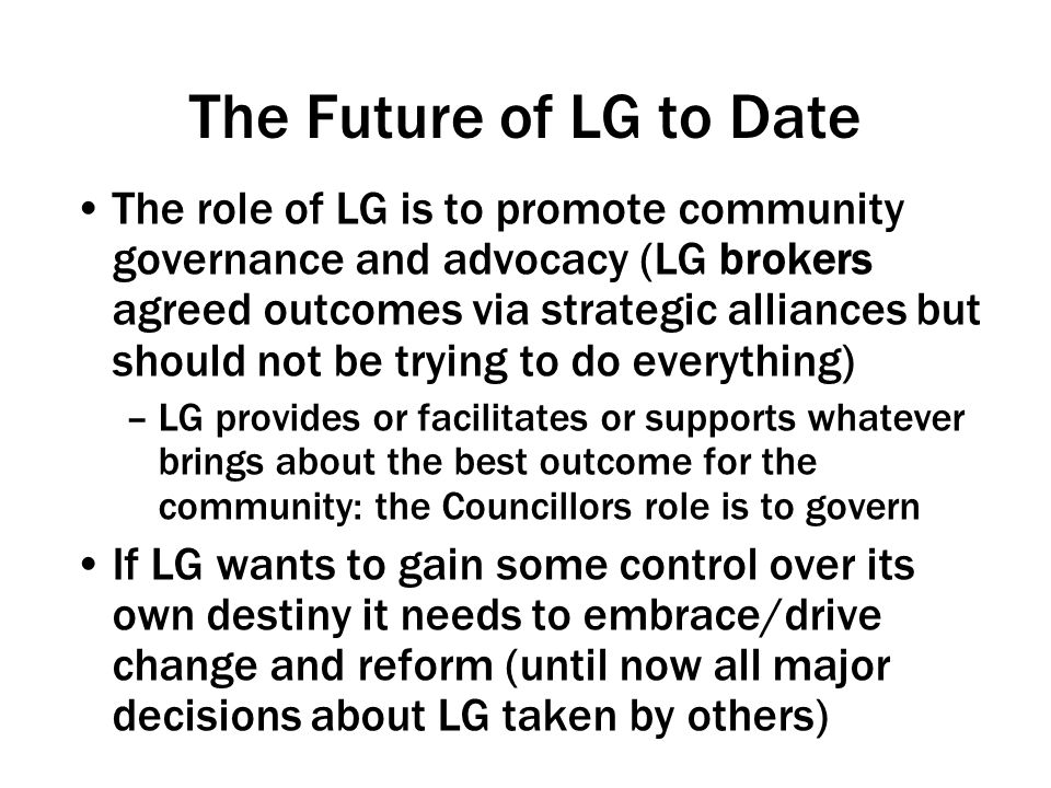 The Future of LG to Date The role of LG is to promote community governance and advocacy (LG brokers agreed outcomes via strategic alliances but should not be trying to do everything) –LG provides or facilitates or supports whatever brings about the best outcome for the community: the Councillors role is to govern If LG wants to gain some control over its own destiny it needs to embrace/drive change and reform (until now all major decisions about LG taken by others)