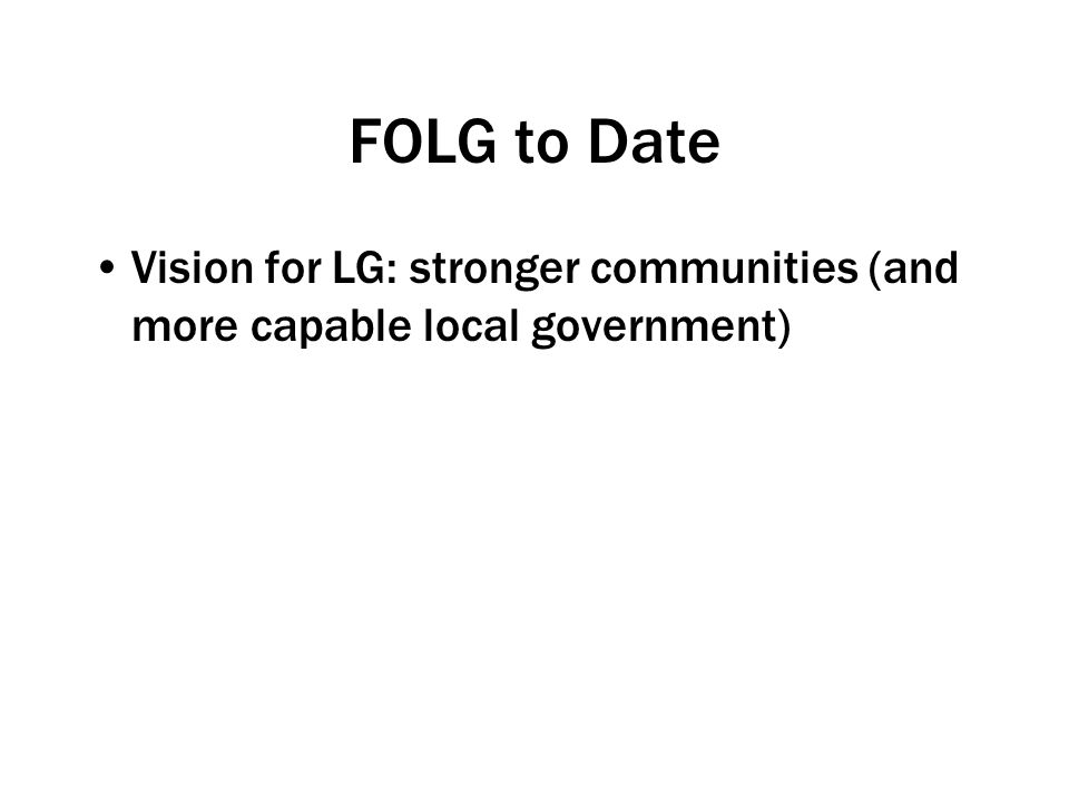 FOLG to Date Vision for LG: stronger communities (and more capable local government)