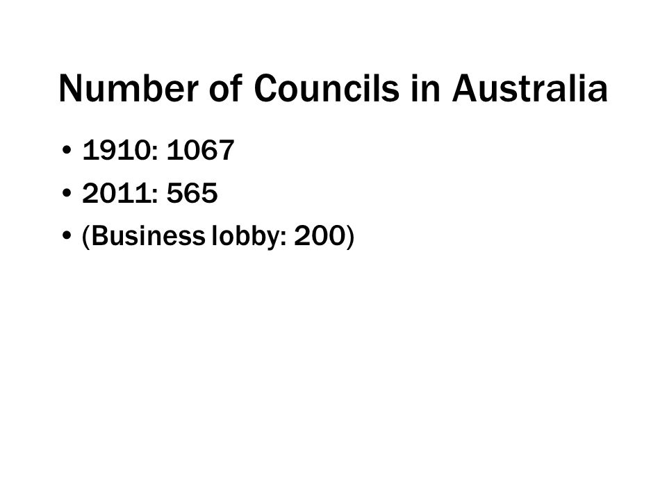Number of Councils in Australia 1910: 1067 2011: 565 (Business lobby: 200)