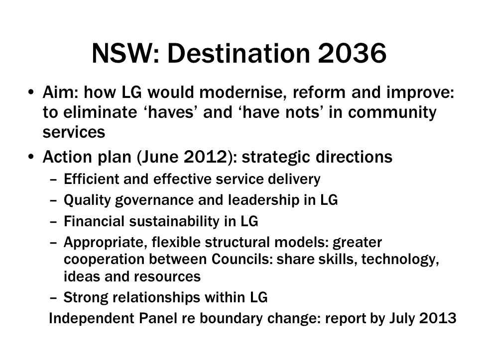 NSW: Destination 2036 Aim: how LG would modernise, reform and improve: to eliminate 'haves' and 'have nots' in community services Action plan (June 2012): strategic directions –Efficient and effective service delivery –Quality governance and leadership in LG –Financial sustainability in LG –Appropriate, flexible structural models: greater cooperation between Councils: share skills, technology, ideas and resources –Strong relationships within LG Independent Panel re boundary change: report by July 2013