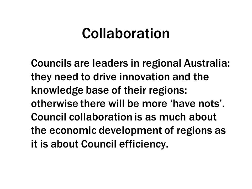 Collaboration Councils are leaders in regional Australia: they need to drive innovation and the knowledge base of their regions: otherwise there will be more 'have nots'.