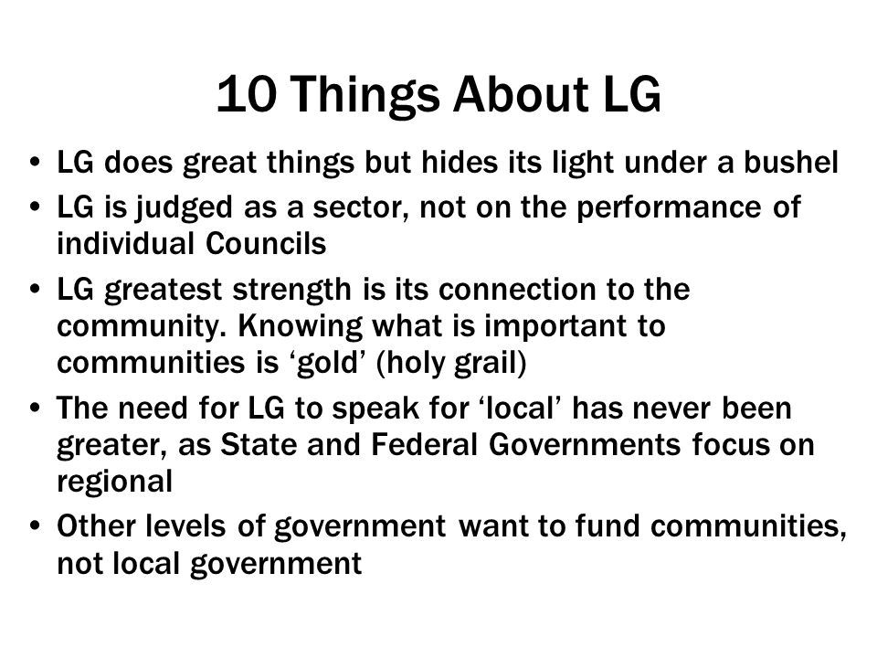 10 Things About LG LG does great things but hides its light under a bushel LG is judged as a sector, not on the performance of individual Councils LG greatest strength is its connection to the community.