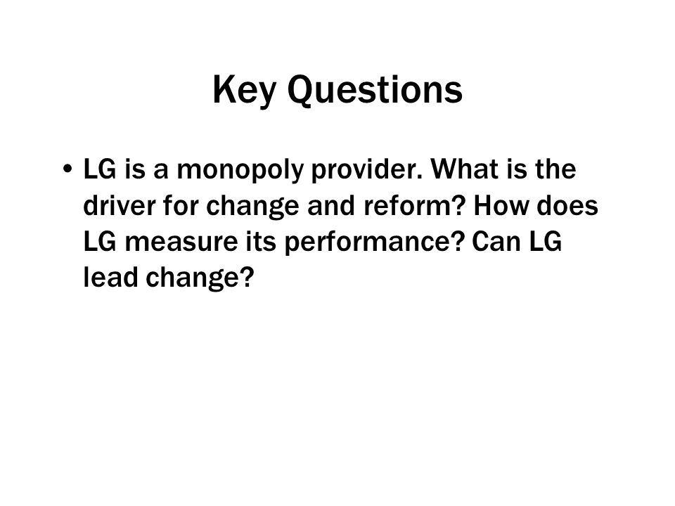 Key Questions LG is a monopoly provider.What is the driver for change and reform.