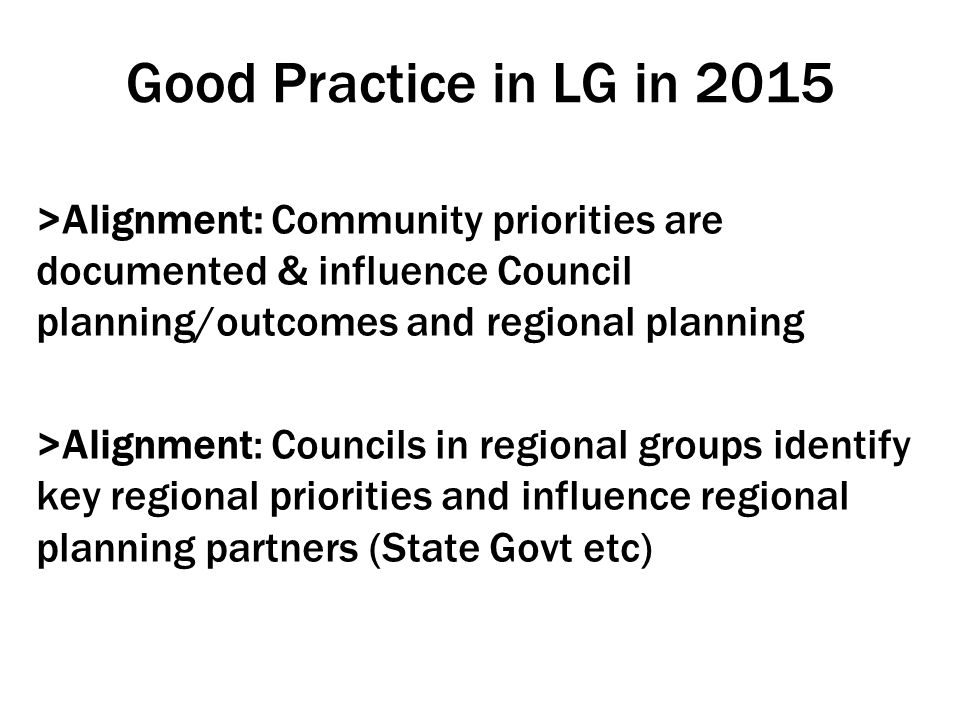 Good Practice in LG in 2015 >Alignment: Community priorities are documented & influence Council planning/outcomes and regional planning >Alignment: Councils in regional groups identify key regional priorities and influence regional planning partners (State Govt etc)