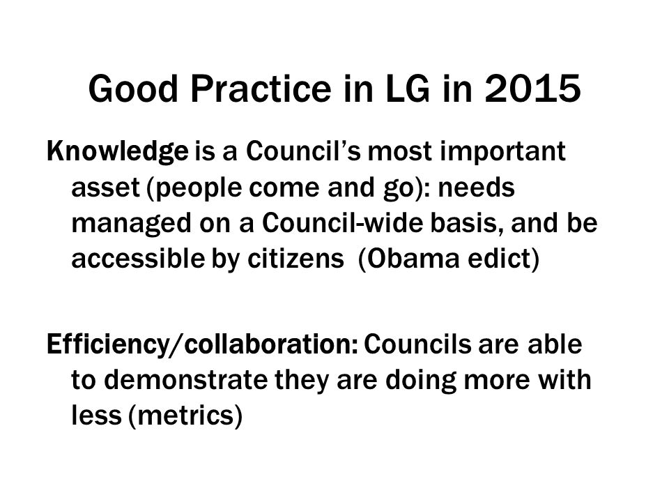 Good Practice in LG in 2015 Knowledge is a Council's most important asset (people come and go): needs managed on a Council-wide basis, and be accessible by citizens (Obama edict) Efficiency/collaboration: Councils are able to demonstrate they are doing more with less (metrics)