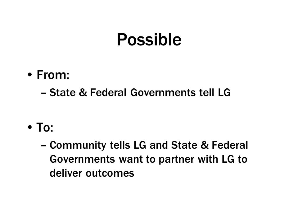 Possible From: –State & Federal Governments tell LG To: –Community tells LG and State & Federal Governments want to partner with LG to deliver outcomes