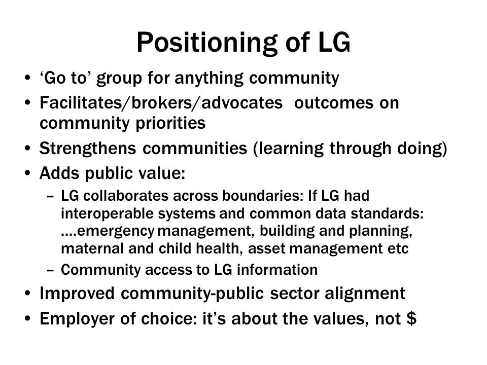 Positioning of LG 'Go to' group for anything community Facilitates/brokers/advocates outcomes on community priorities Strengthens communities (learning through doing) Adds public value: –LG collaborates across boundaries: If LG had interoperable systems and common data standards:....emergency management, building and planning, maternal and child health, asset management etc –Community access to LG information Improved community-public sector alignment Employer of choice: it's about the values, not $
