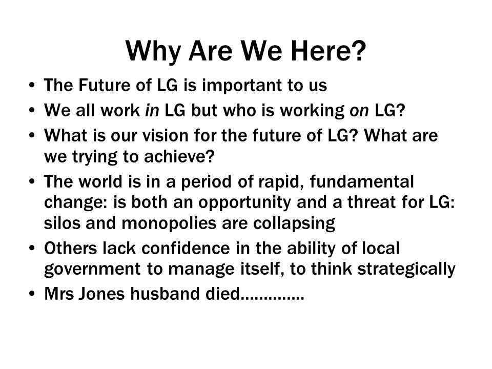 Why Are We Here.The Future of LG is important to us We all work in LG but who is working on LG.