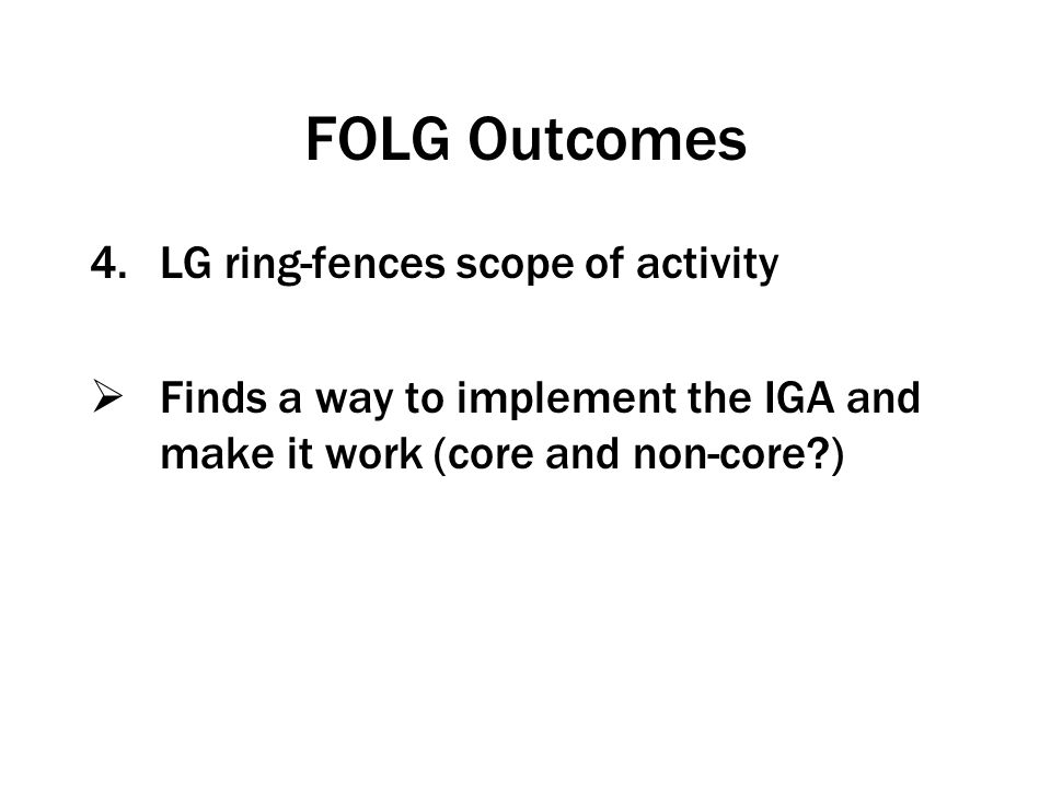 FOLG Outcomes 4.LG ring-fences scope of activity  Finds a way to implement the IGA and make it work (core and non-core?)