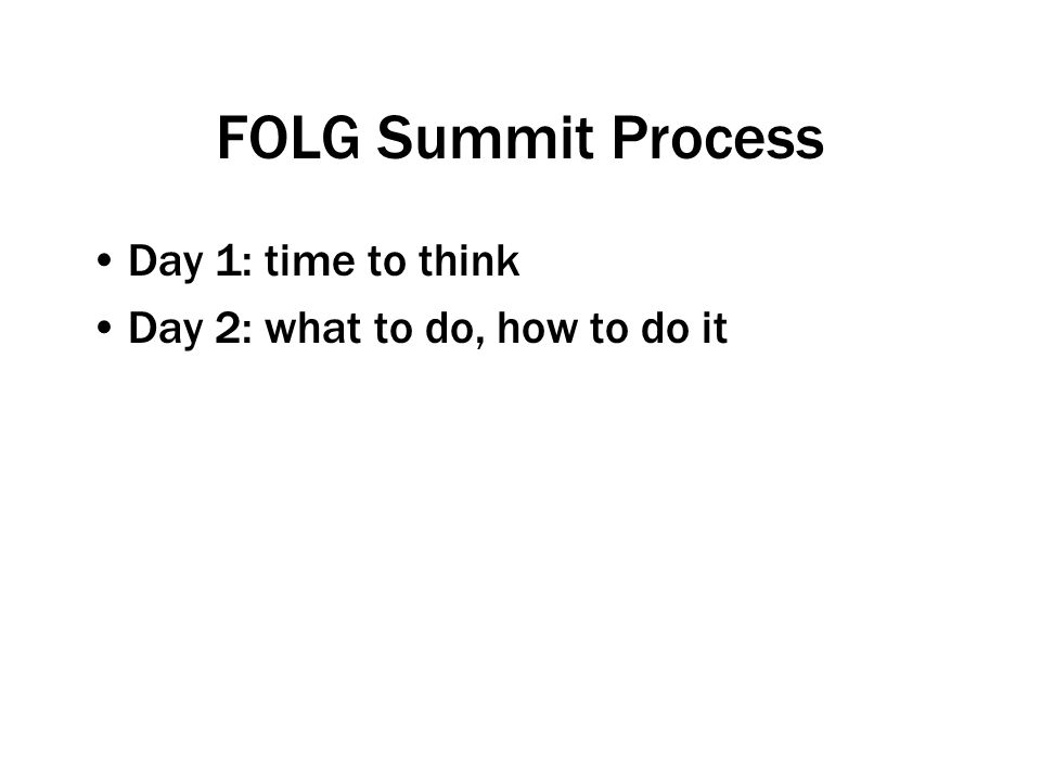 FOLG Summit Process Day 1: time to think Day 2: what to do, how to do it