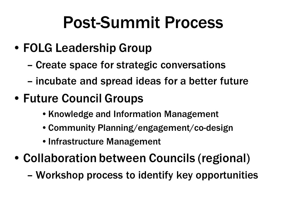 Post-Summit Process FOLG Leadership Group –Create space for strategic conversations –incubate and spread ideas for a better future Future Council Groups Knowledge and Information Management Community Planning/engagement/co-design Infrastructure Management Collaboration between Councils (regional) –Workshop process to identify key opportunities
