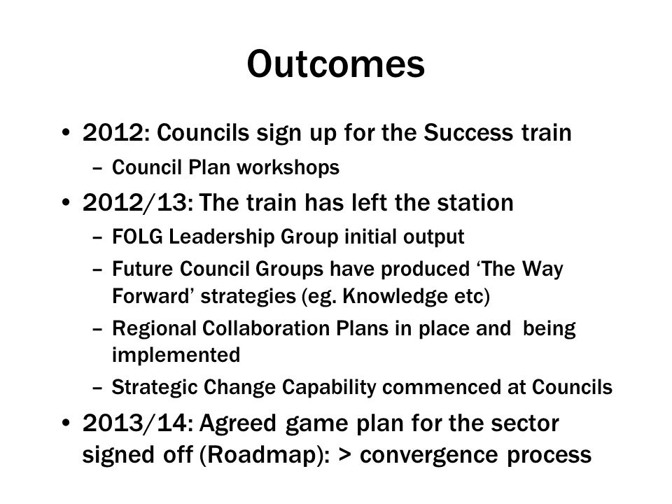 Outcomes 2012: Councils sign up for the Success train –Council Plan workshops 2012/13: The train has left the station –FOLG Leadership Group initial output –Future Council Groups have produced 'The Way Forward' strategies (eg.