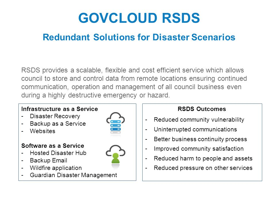 GOVCLOUD RSDS Redundant Solutions for Disaster Scenarios RSDS provides a scalable, flexible and cost efficient service which allows council to store and control data from remote locations ensuring continued communication, operation and management of all council business even during a highly destructive emergency or hazard.