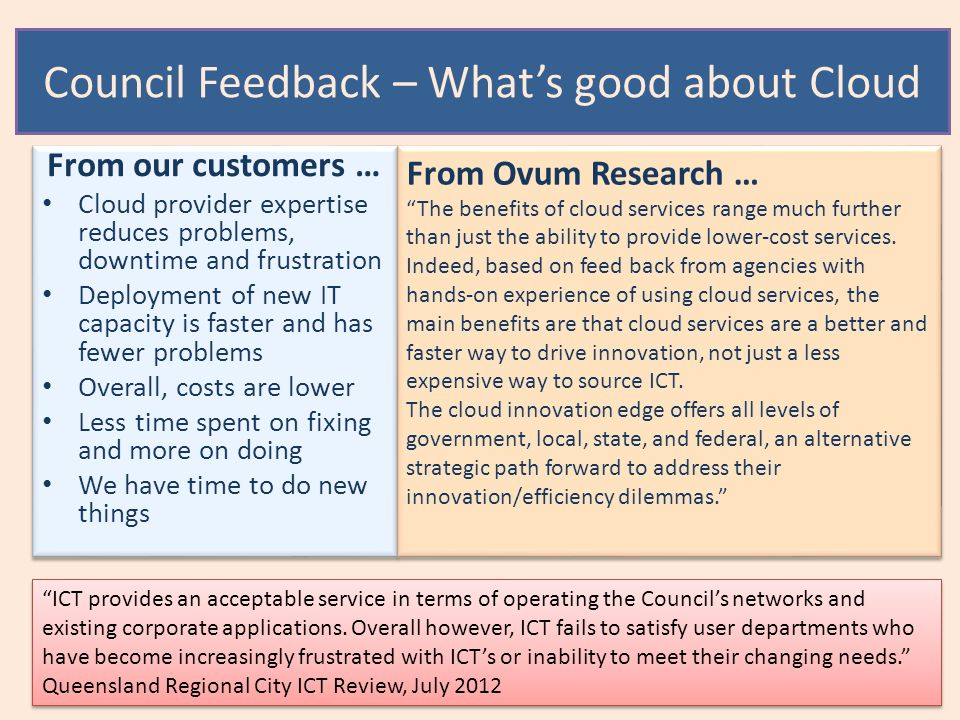 Council Feedback – What's good about Cloud From our customers … Cloud provider expertise reduces problems, downtime and frustration Deployment of new IT capacity is faster and has fewer problems Overall, costs are lower Less time spent on fixing and more on doing We have time to do new things From our customers … Cloud provider expertise reduces problems, downtime and frustration Deployment of new IT capacity is faster and has fewer problems Overall, costs are lower Less time spent on fixing and more on doing We have time to do new things From Ovum Research … The benefits of cloud services range much further than just the ability to provide lower-cost services.