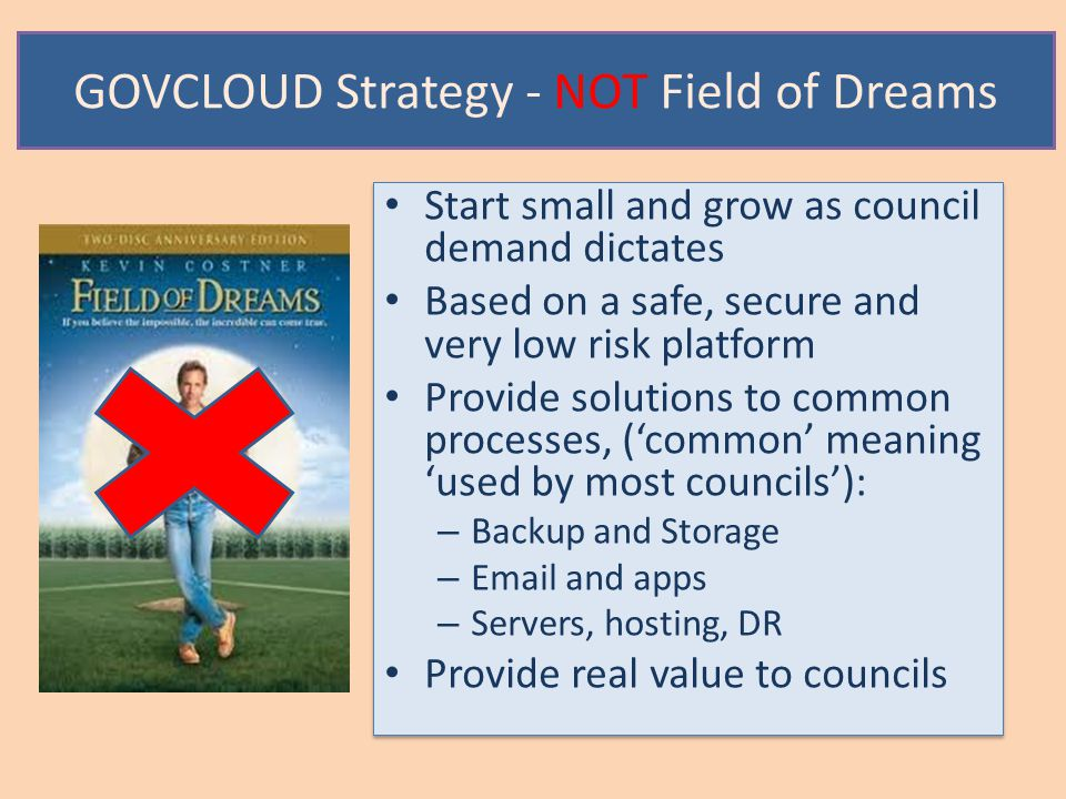 GOVCLOUD Strategy - NOT Field of Dreams Start small and grow as council demand dictates Based on a safe, secure and very low risk platform Provide solutions to common processes, ('common' meaning 'used by most councils'): – Backup and Storage – Email and apps – Servers, hosting, DR Provide real value to councils Start small and grow as council demand dictates Based on a safe, secure and very low risk platform Provide solutions to common processes, ('common' meaning 'used by most councils'): – Backup and Storage – Email and apps – Servers, hosting, DR Provide real value to councils