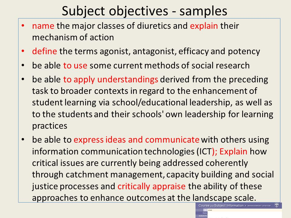 Subject objectives - samples name the major classes of diuretics and explain their mechanism of action define the terms agonist, antagonist, efficacy and potency be able to use some current methods of social research be able to apply understandings derived from the preceding task to broader contexts in regard to the enhancement of student learning via school/educational leadership, as well as to the students and their schools own leadership for learning practices be able to express ideas and communicate with others using information communication technologies (ICT); Explain how critical issues are currently being addressed coherently through catchment management, capacity building and social justice processes and critically appraise the ability of these approaches to enhance outcomes at the landscape scale.