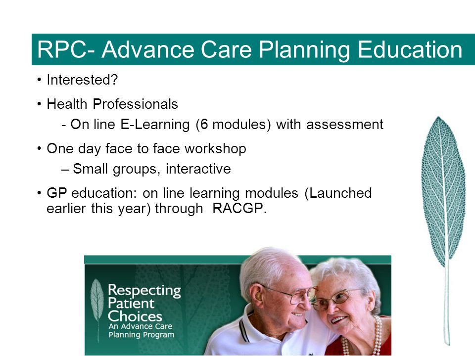 RPC- Advance Care Planning Education Interested? Health Professionals - On line E-Learning (6 modules) with assessment One day face to face workshop –