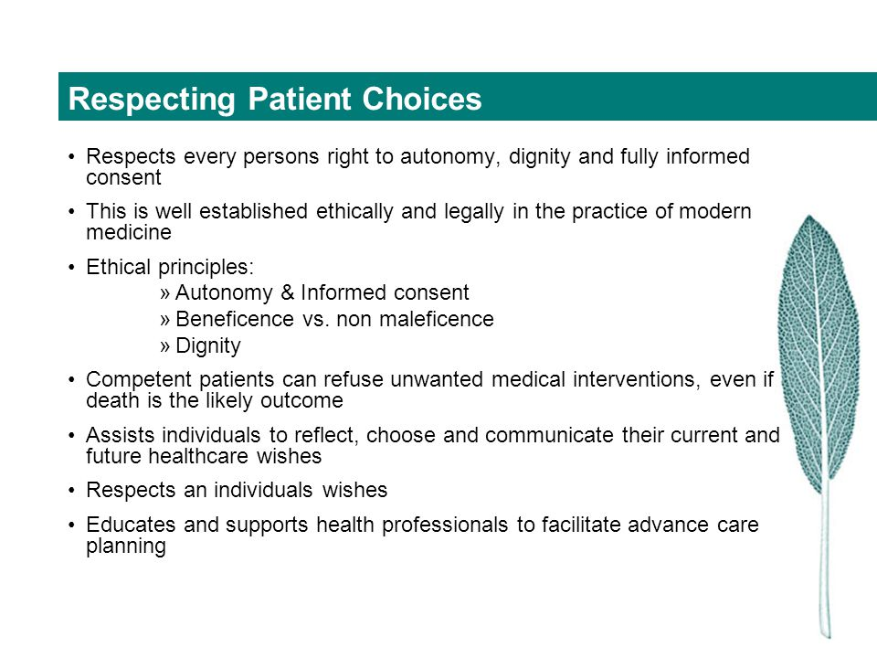 Components of an Advanced Care Plan Appointment of surrogate decision maker - Medical Enduring Power of Attorney (MEPOA) Completion of a Statement of Choices –This includes patient preferences for CPR, and life-prolonging treatment –Other more personal wishes (non medical) Completion of a Refusal of Treatment certificate The person gets appropriate care during any subsequent illness and at their end of life.