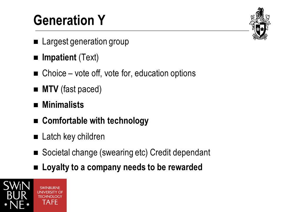 Generation Y Largest generation group Impatient (Text) Choice – vote off, vote for, education options MTV (fast paced) Minimalists Comfortable with technology Latch key children Societal change (swearing etc) Credit dependant Loyalty to a company needs to be rewarded