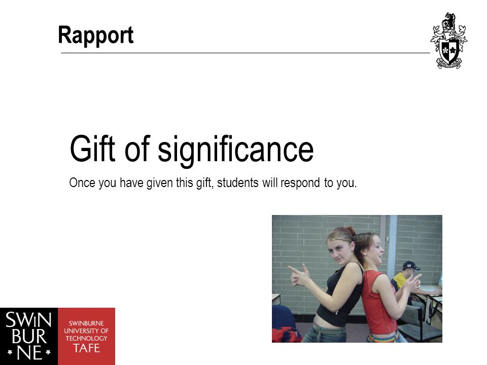 Rapport Gift of significance Once you have given this gift, students will respond to you.