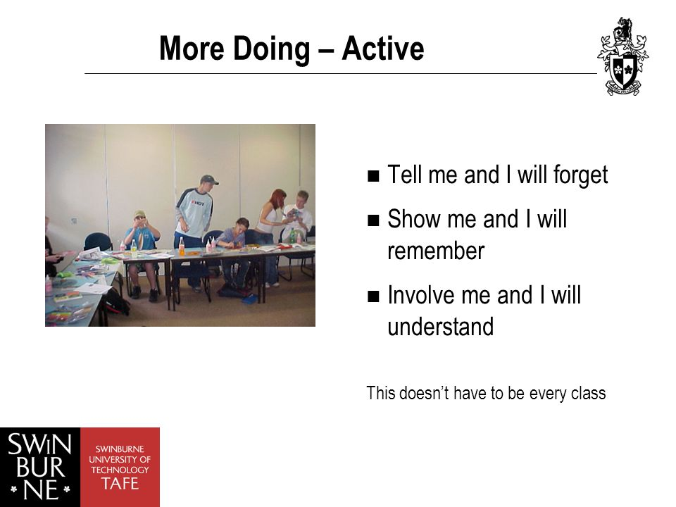 More Doing – Active Tell me and I will forget Show me and I will remember Involve me and I will understand This doesn't have to be every class