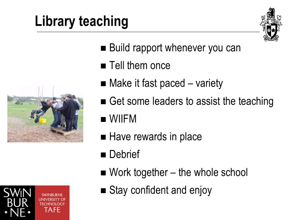 Library teaching Build rapport whenever you can Tell them once Make it fast paced – variety Get some leaders to assist the teaching WIIFM Have rewards in place Debrief Work together – the whole school Stay confident and enjoy