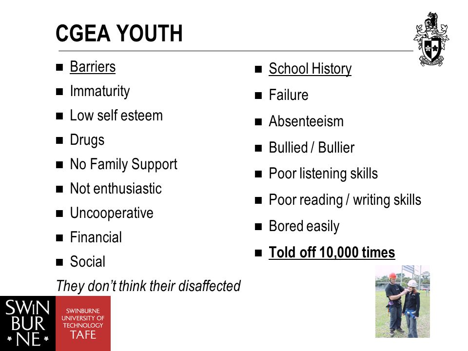 CGEA YOUTH Barriers Immaturity Low self esteem Drugs No Family Support Not enthusiastic Uncooperative Financial Social They don't think their disaffected School History Failure Absenteeism Bullied / Bullier Poor listening skills Poor reading / writing skills Bored easily Told off 10,000 times