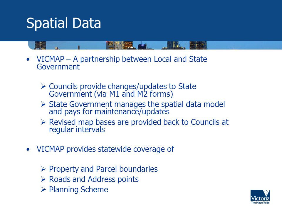 Spatial Data VICMAP – A partnership between Local and State Government  Councils provide changes/updates to State Government (via M1 and M2 forms)  State Government manages the spatial data model and pays for maintenance/updates  Revised map bases are provided back to Councils at regular intervals VICMAP provides statewide coverage of  Property and Parcel boundaries  Roads and Address points  Planning Scheme