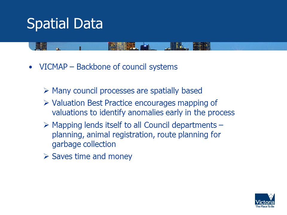 Spatial Data VICMAP – Backbone of council systems  Many council processes are spatially based  Valuation Best Practice encourages mapping of valuations to identify anomalies early in the process  Mapping lends itself to all Council departments – planning, animal registration, route planning for garbage collection  Saves time and money