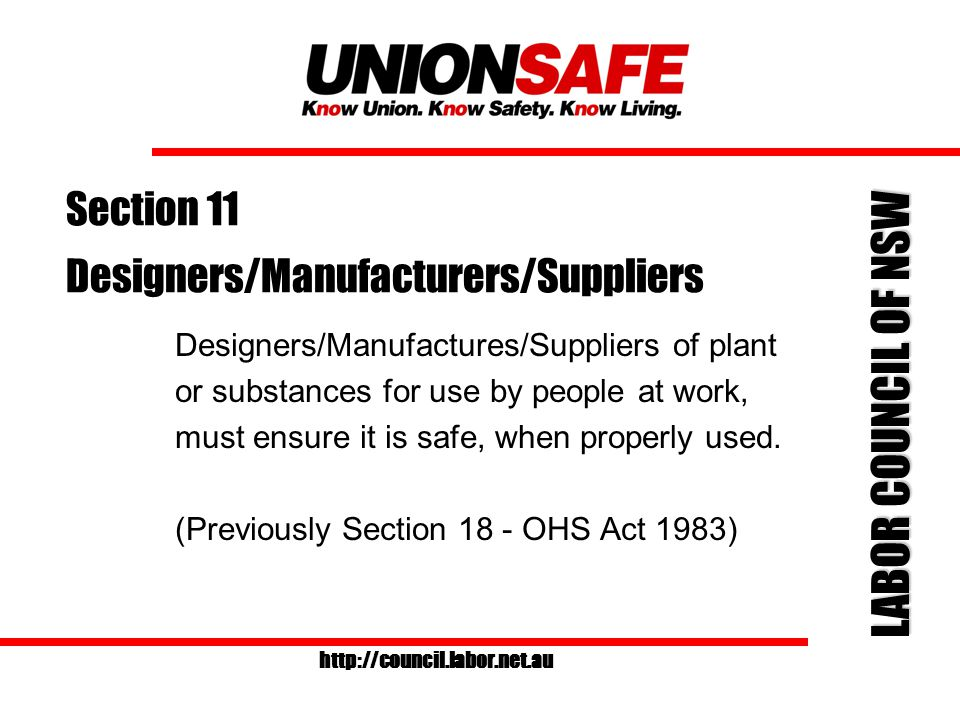 LABOR COUNCIL OF NSW http://council.labor.net.au Section 10 - Control of Premises Persons who have (to any extent) control: of premises/plant/substance used by persons as a place of work or at work, must ensure that the premises/plant/substance is safe (Old s17 - OHS Act 1983)