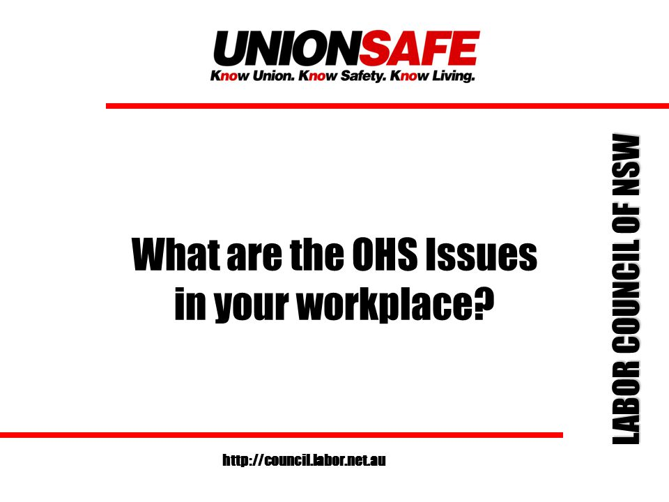 LABOR COUNCIL OF NSW http://council.labor.net.au What are the OHS Issues in your workplace?