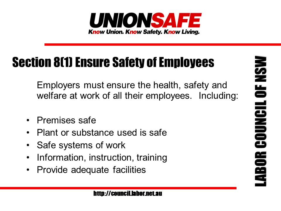 LABOR COUNCIL OF NSW http://council.labor.net.au Section 8(1) Ensure Safety of Employees Employers must ensure the health, safety and welfare at work of all their employees.