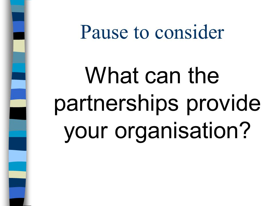 Pause to consider What can the partnerships provide your organisation