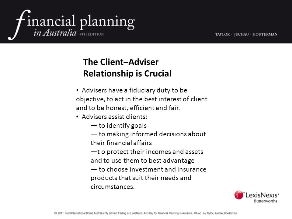 The Client–Adviser Relationship is Crucial Advisers have a fiduciary duty to be objective, to act in the best interest of client and to be honest, efficient and fair.