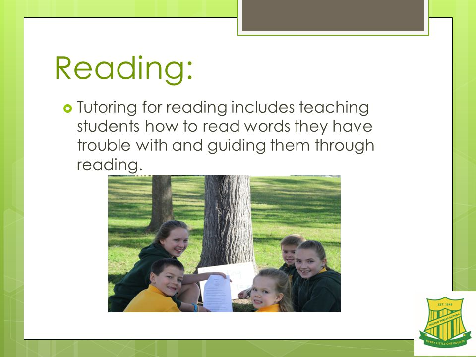 Reading:  Tutoring for reading includes teaching students how to read words they have trouble with and guiding them through reading.