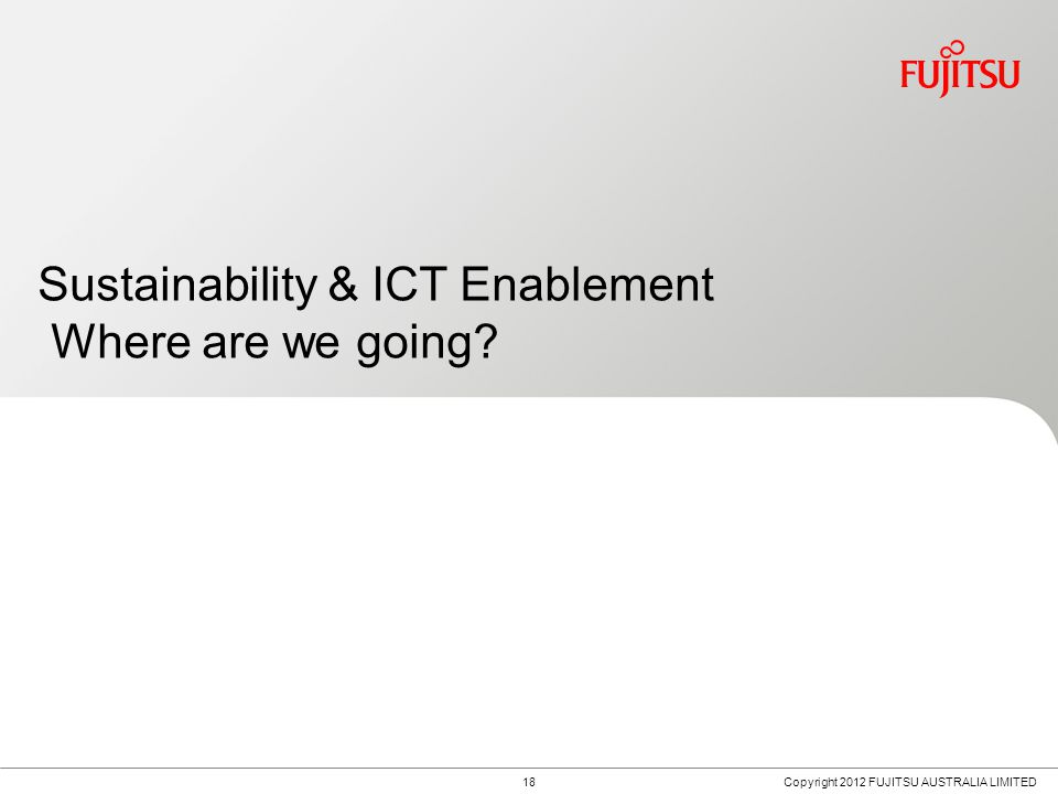 18 Sustainability & ICT Enablement Where are we going Copyright 2012 FUJITSU AUSTRALIA LIMITED