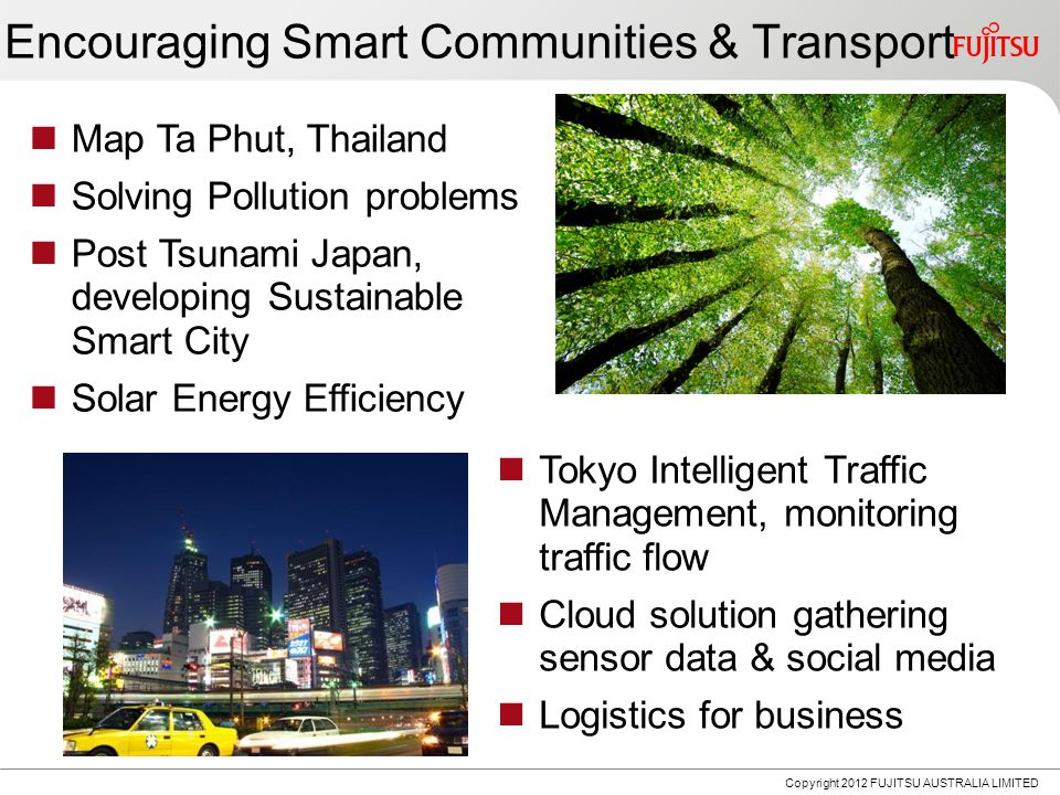 Map Ta Phut, Thailand Solving Pollution problems Post Tsunami Japan, developing Sustainable Smart City Solar Energy Efficiency Encouraging Smart Communities & Transport Tokyo Intelligent Traffic Management, monitoring traffic flow Cloud solution gathering sensor data & social media Logistics for business Copyright 2012 FUJITSU AUSTRALIA LIMITED