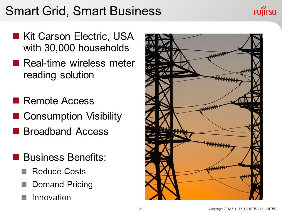 21 Copyright 2012 FUJITSU AUSTRALIA LIMITED Smart Grid, Smart Business Kit Carson Electric, USA with 30,000 households Real-time wireless meter reading solution Remote Access Consumption Visibility Broadband Access Business Benefits: Reduce Costs Demand Pricing Innovation