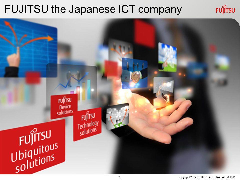FUJITSU the Japanese ICT company 2 Copyright 2012 FUJITSU AUSTRALIA LIMITED