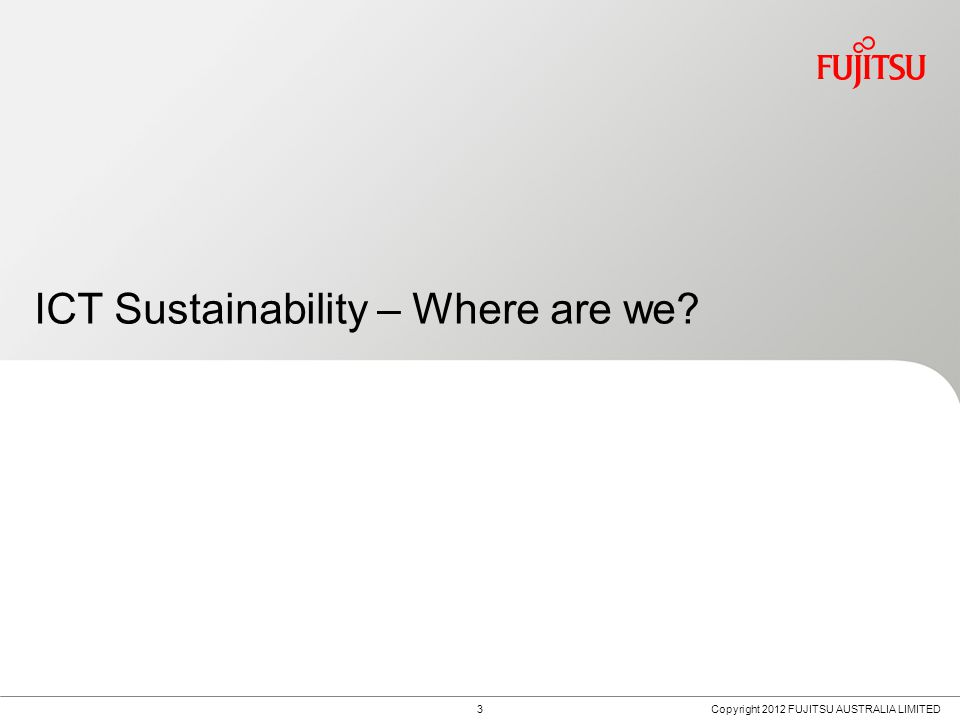 3 ICT Sustainability – Where are we Copyright 2012 FUJITSU AUSTRALIA LIMITED