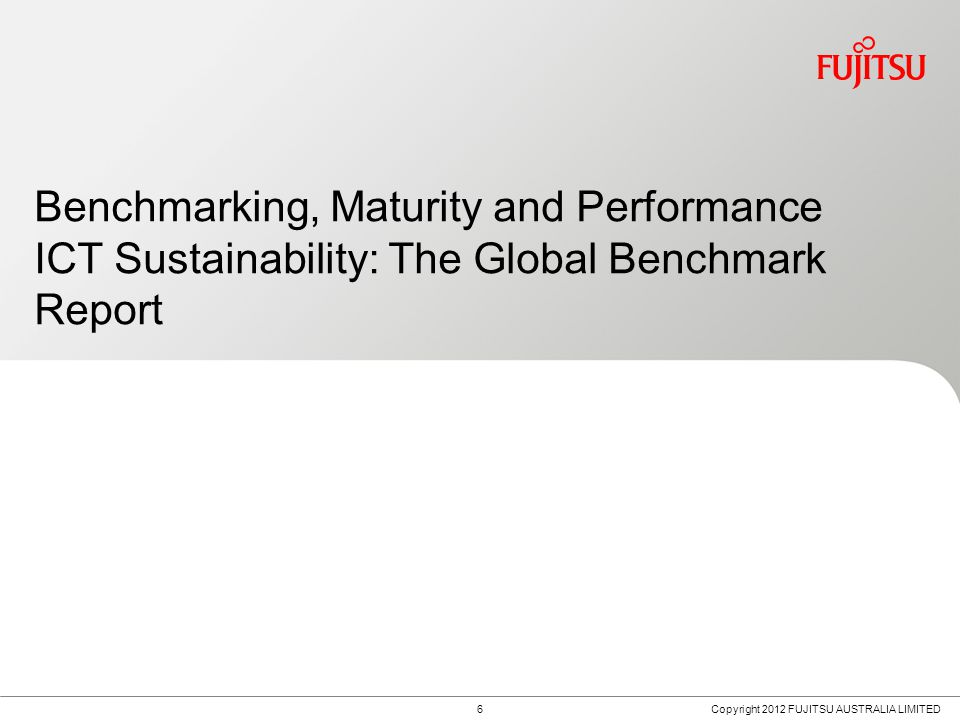 6 Benchmarking, Maturity and Performance ICT Sustainability: The Global Benchmark Report Copyright 2012 FUJITSU AUSTRALIA LIMITED