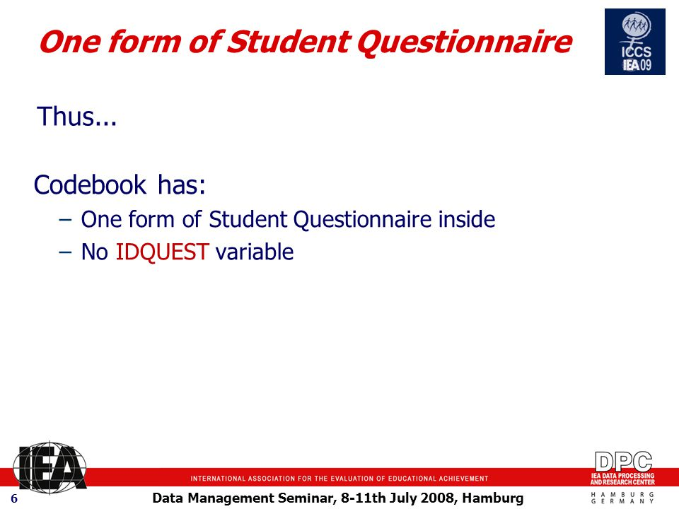 Data Management Seminar, 8-11th July 2008, Hamburg 6 One form of Student Questionnaire Codebook has: –One form of Student Questionnaire inside –No IDQUEST variable Thus...