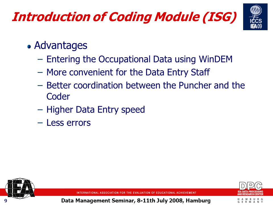 Data Management Seminar, 8-11th July 2008, Hamburg 9 Advantages –Entering the Occupational Data using WinDEM –More convenient for the Data Entry Staff –Better coordination between the Puncher and the Coder –Higher Data Entry speed –Less errors Introduction of Coding Module (ISG)